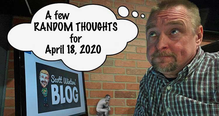 Random Thoughts April 18, 2020